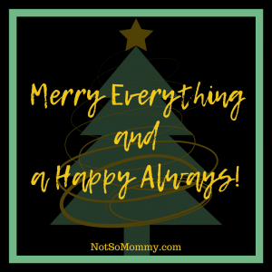 Merry Everything and a Happy Always! From: Not So Mommy...