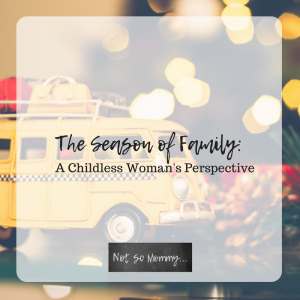 The Season of Family: A Childless Woman's Perspective - Blog 7 on Childless Holidays Series on Not So Mommy...
