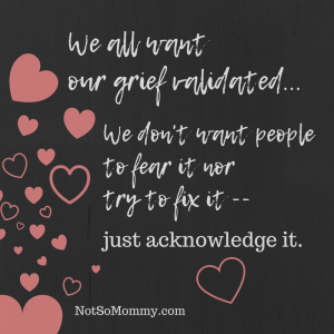 "Photo of the quote, ""We all want our grief validated... We don't want people to fear it nor try to fix it--just acknowledge it."
