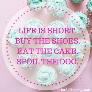 "Photo of cupcakes with sprinkles and the quote ""Life is short. Buy the shoes. Eat the cake. Spoil the dog."" on Not So Mommy..."