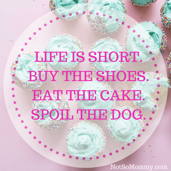"""Photo of cupcakes with sprinkles and the quote """"Life is short. Buy the shoes. Eat the cake. Spoil the dog."""" on Not So Mommy..."""